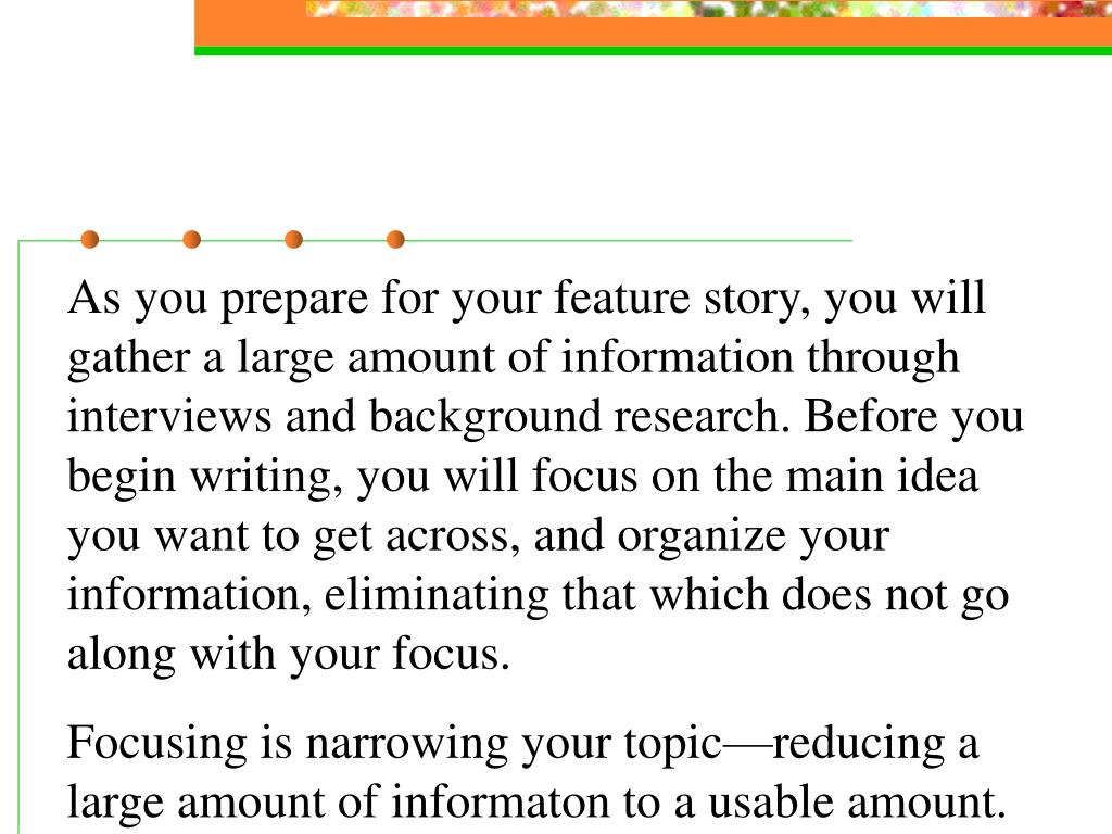 As you prepare for your feature story, you will gather a large amount of information through interviews and background research. Before you begin writing, you will focus on the main idea you want to get across, and organize your information, eliminating that which does not go along with your focus.