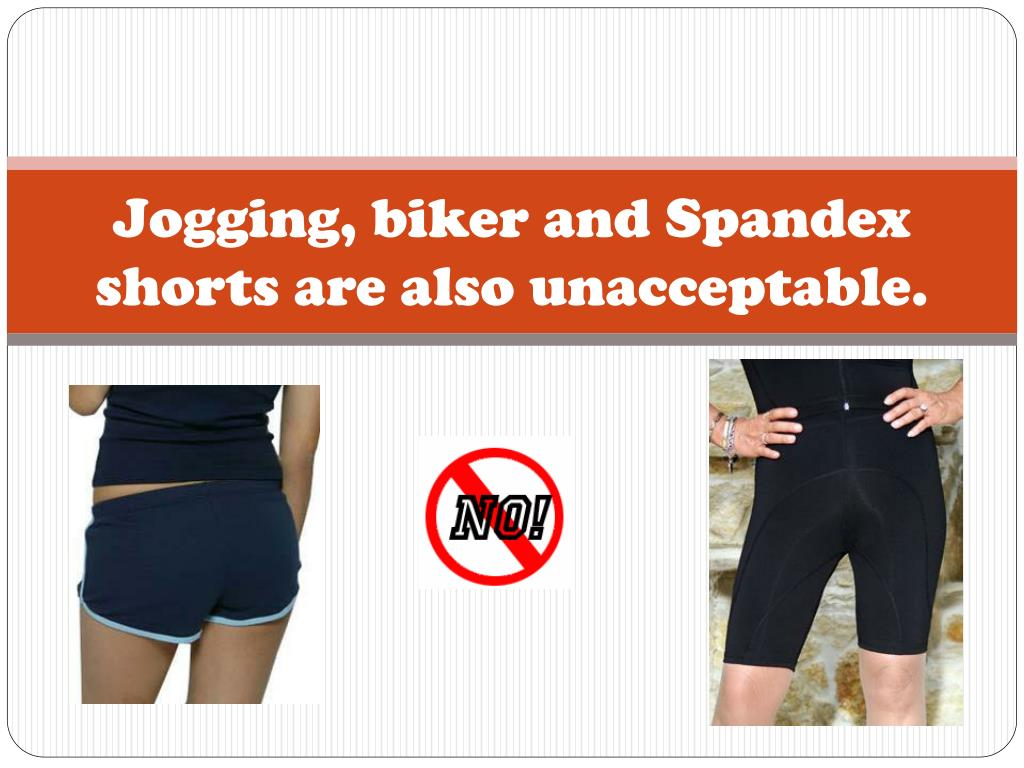 Jogging, biker and Spandex shorts are also unacceptable.
