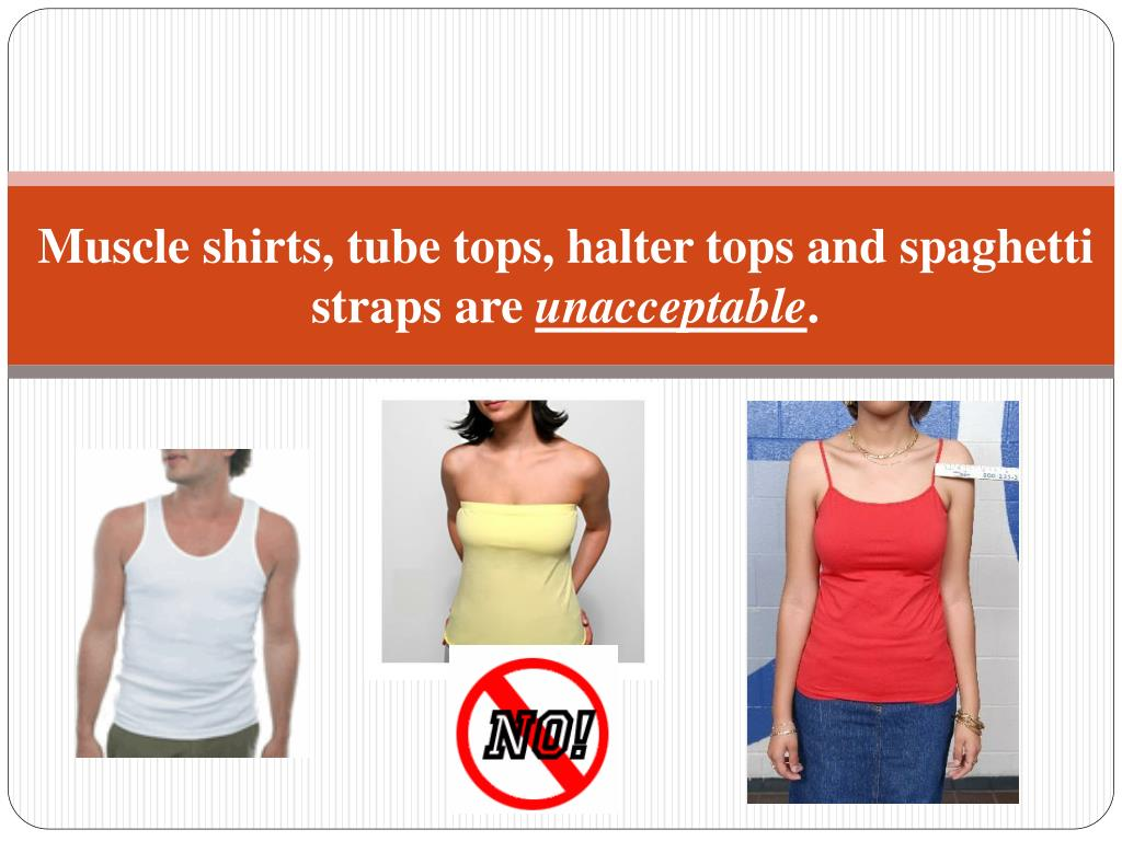 Muscle shirts, tube tops, halter tops and spaghetti straps are
