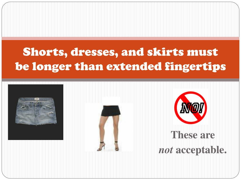 Shorts, dresses, and skirts must be longer than extended fingertips
