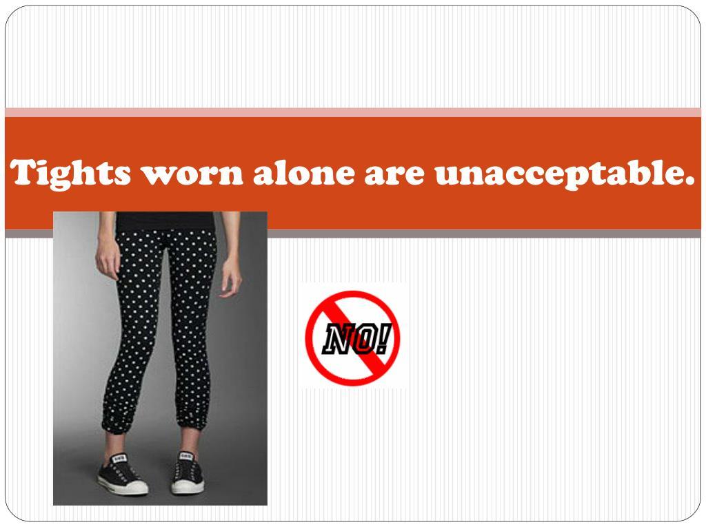 Tights worn alone are unacceptable.