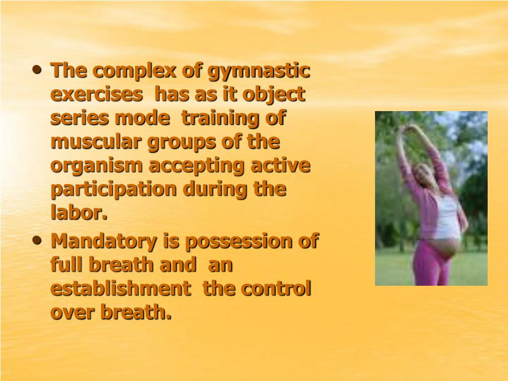 The complex of gymnastic exercises  has as it object series mode  training of muscular groups of the organism accepting active participation during the labor.