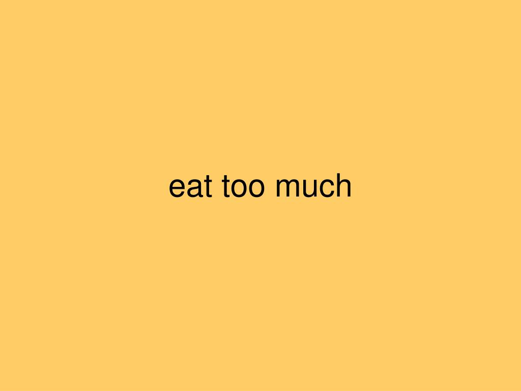 eat too much