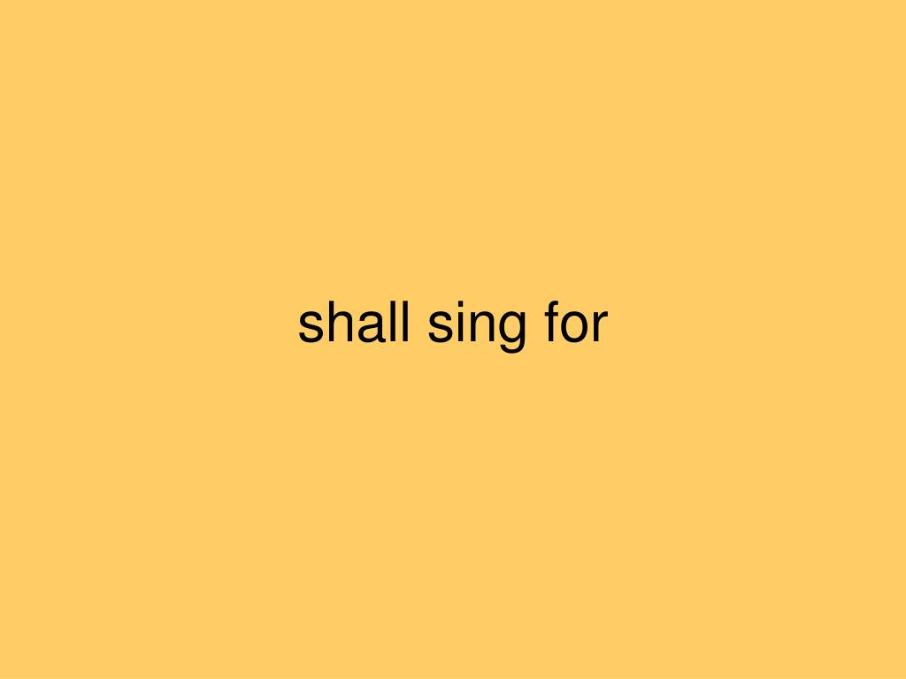 shall sing for