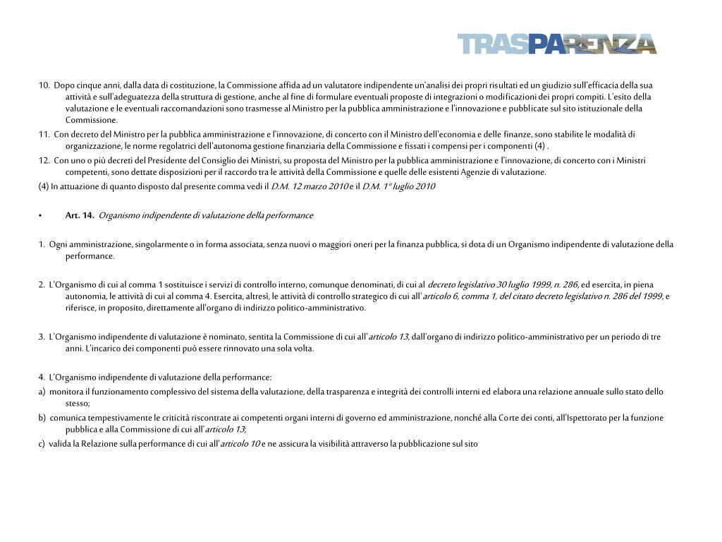 10. Dopo cinque anni, dalla data di costituzione, la Commissione affida ad un valutatore indipendente un'analisi dei propri risultati ed un giudizio sull'efficacia della sua attività e sull'adeguatezza della struttura di gestione, anche al fine di formulare eventuali proposte di integrazioni o modificazioni dei propri compiti. L'esito della valutazione e le eventuali raccomandazioni sono trasmesse al Ministro per la pubblica amministrazione e l'innovazione e pubblicate sul sito istituzionale della Commissione.