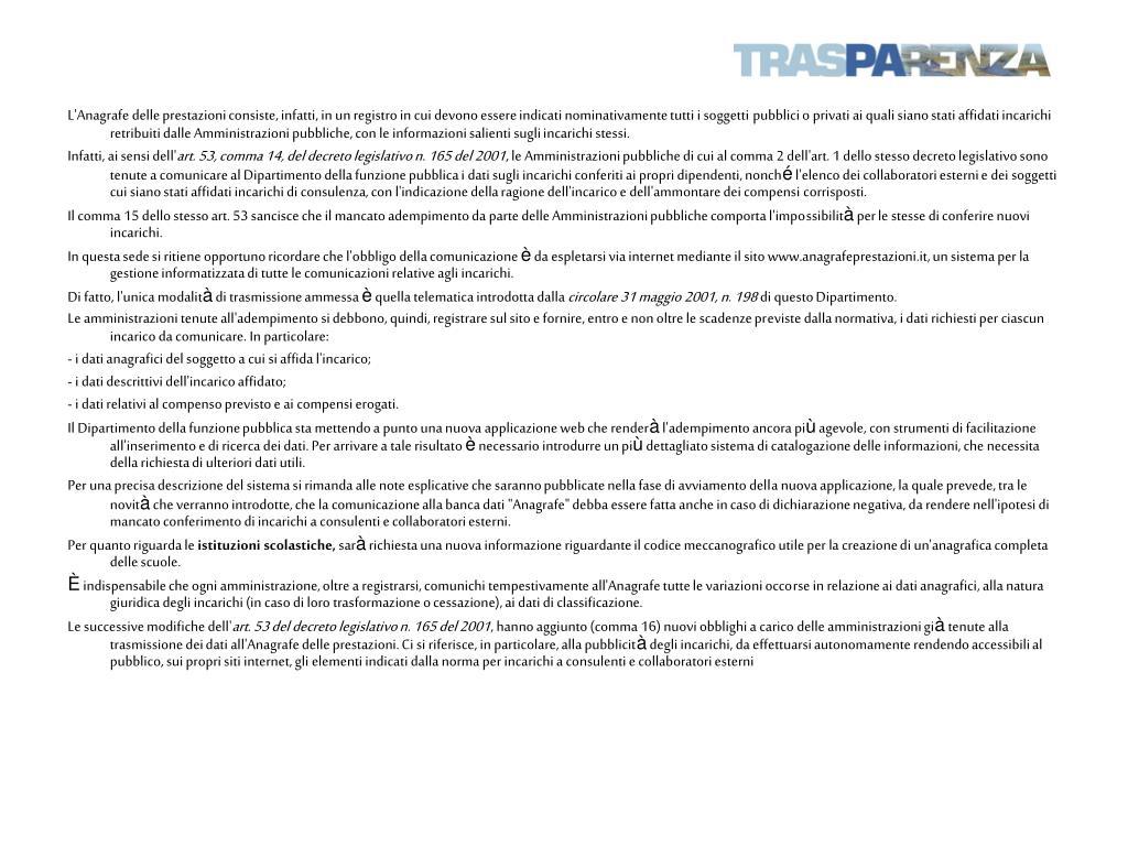 L'Anagrafe delle prestazioni consiste, infatti, in un registro in cui devono essere indicati nominativamente tutti i soggetti pubblici o privati ai quali siano stati affidati incarichi retribuiti dalle Amministrazioni pubbliche, con le informazioni salienti sugli incarichi stessi.