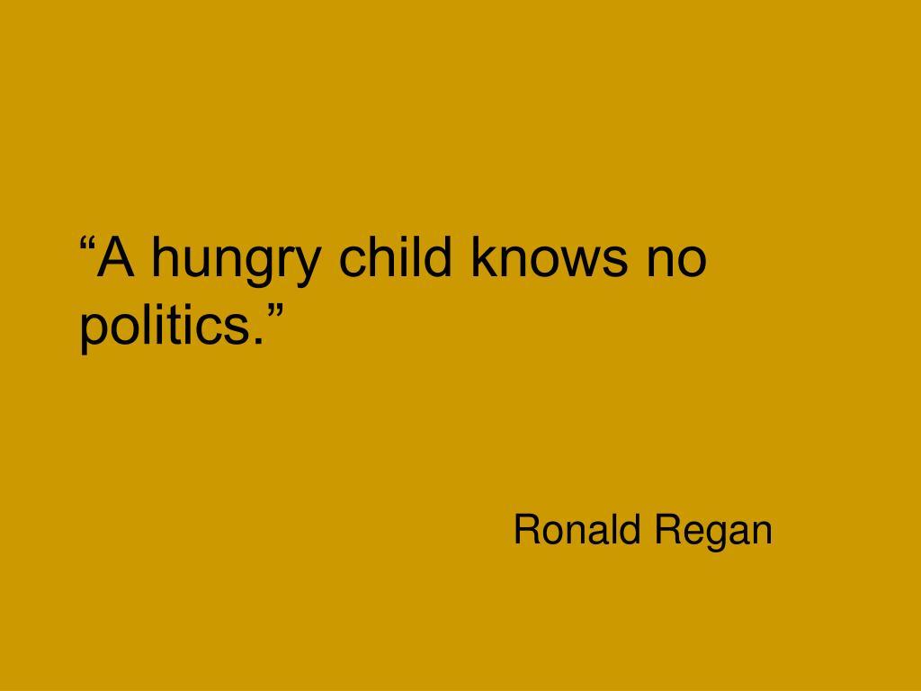 """A hungry child knows no politics."""