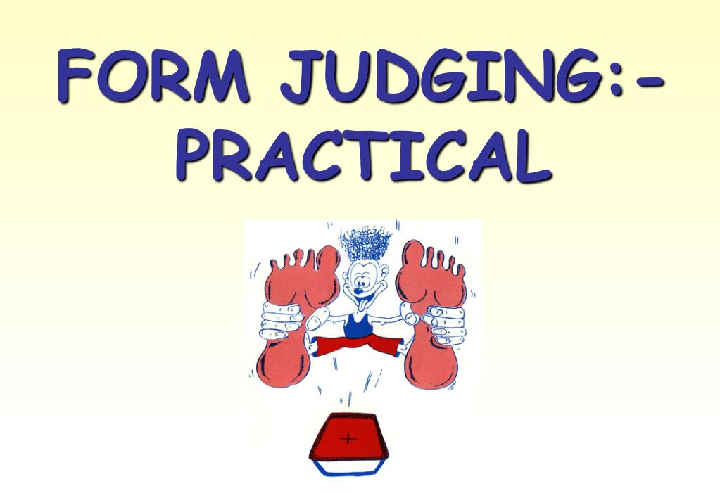 FORM JUDGING:- PRACTICAL