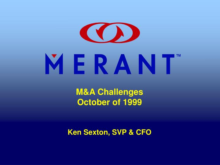 M a challenges october of 1999 ken sexton svp cfo