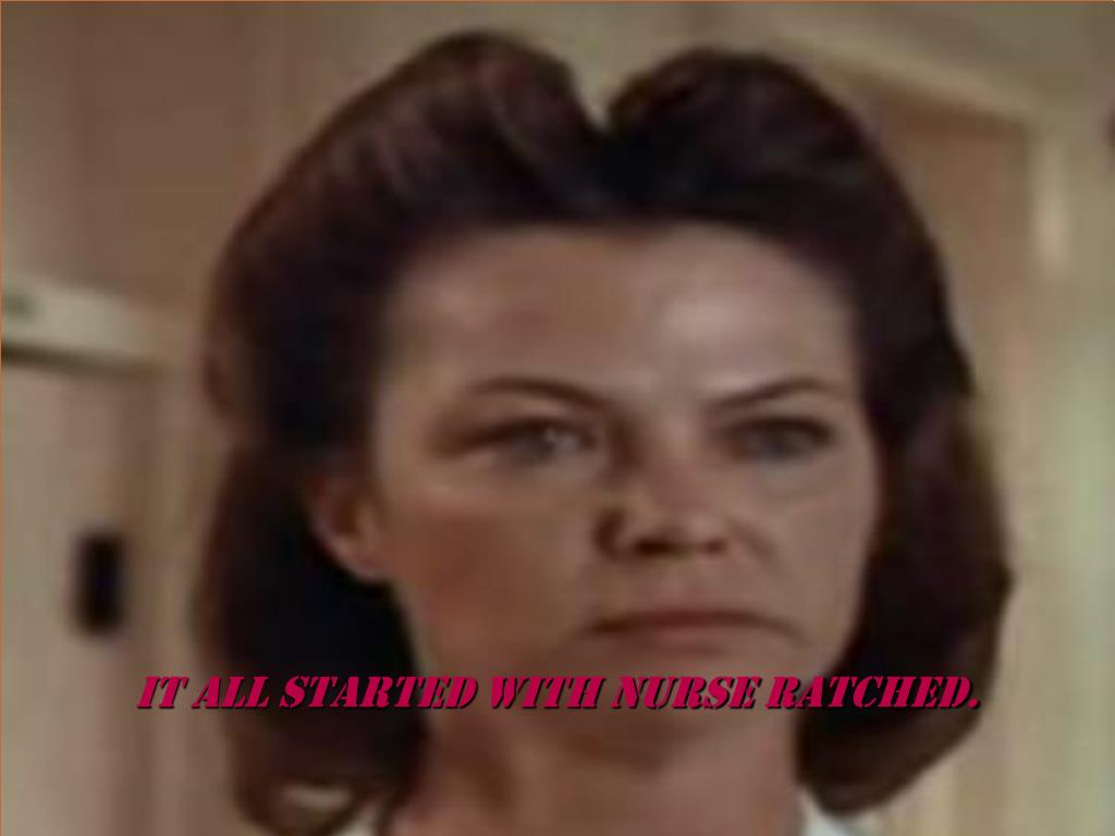 It all started with nurse ratched.