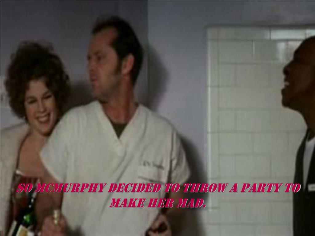 So mcmurphy decided to throw a party to make her mad.