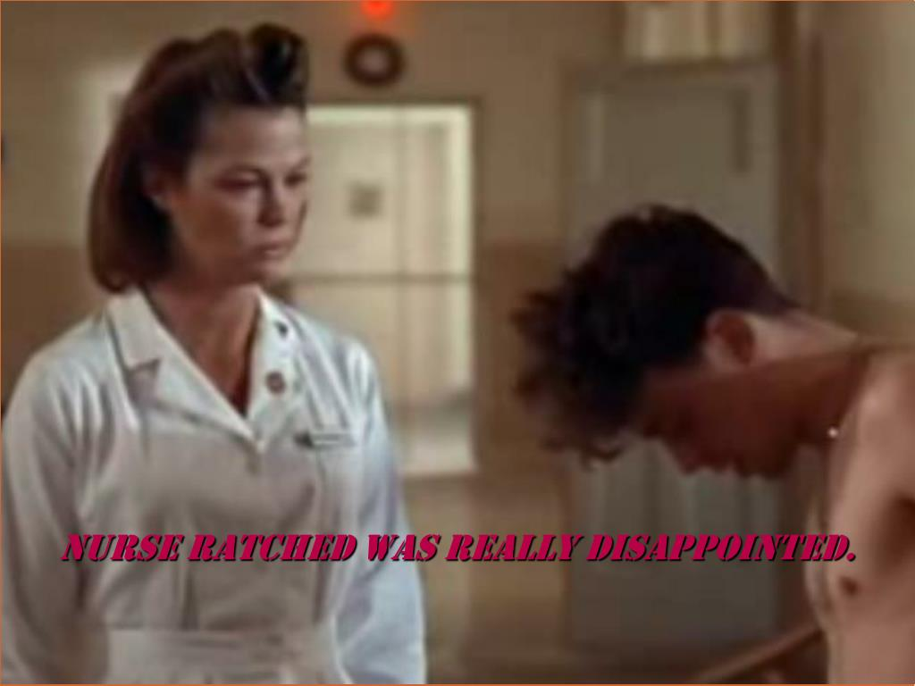 Nurse ratched was really disappointed.