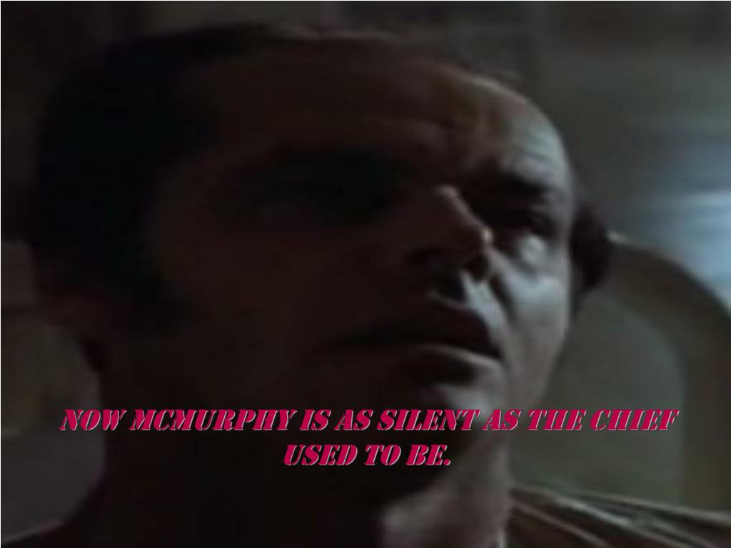 Now mcmurphy is as silent as the chief used to be.
