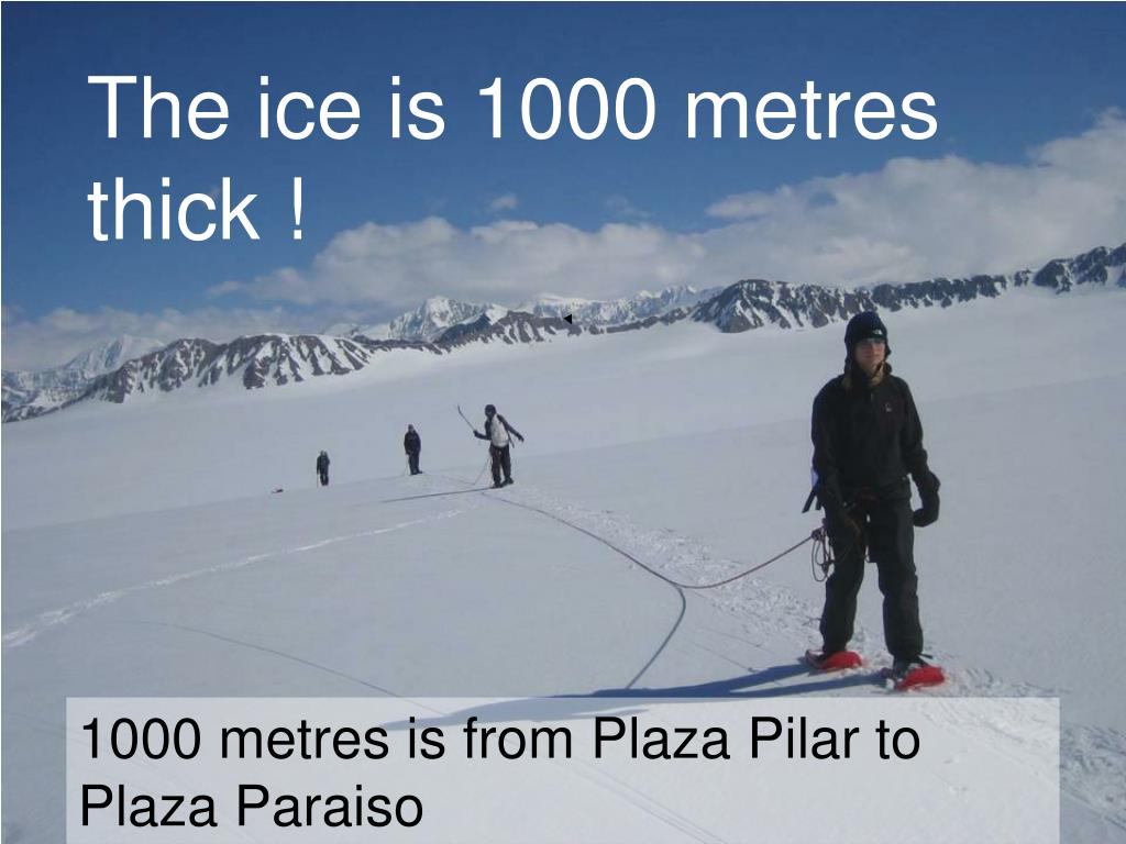 The ice is 1000 metres  thick !