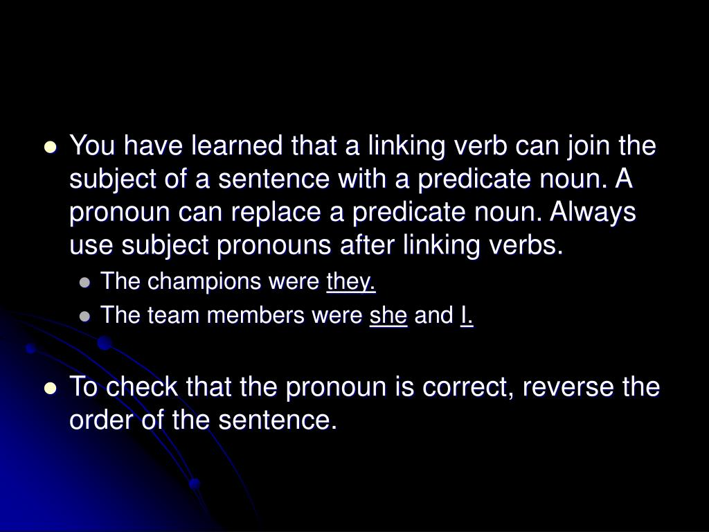 You have learned that a linking verb can join the subject of a sentence with a predicate noun. A pronoun can replace a predicate noun. Always use subject pronouns after linking verbs.