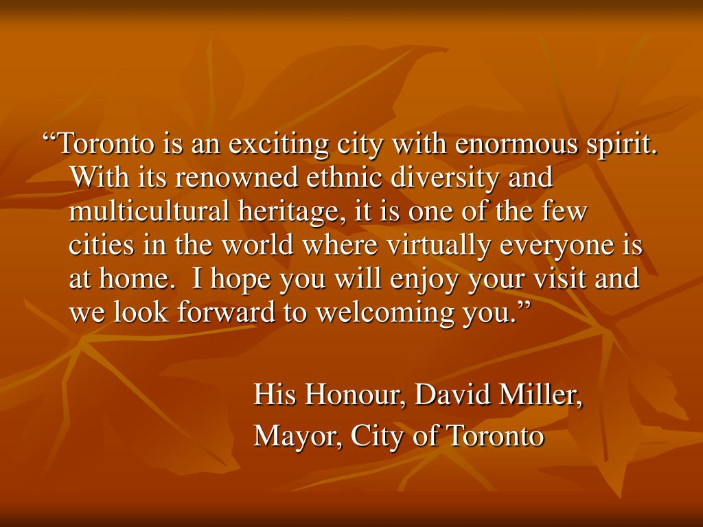 """Toronto is an exciting city with enormous spirit. With its renowned ethnic diversity and multicultural heritage, it is one of the few cities in the world where virtually everyone is at home.  I hope you will enjoy your visit and we look forward to welcoming you."""