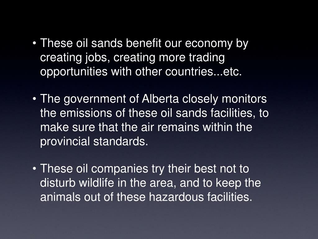 These oil sands benefit our economy by creating jobs, creating more trading opportunities with other countries...etc.
