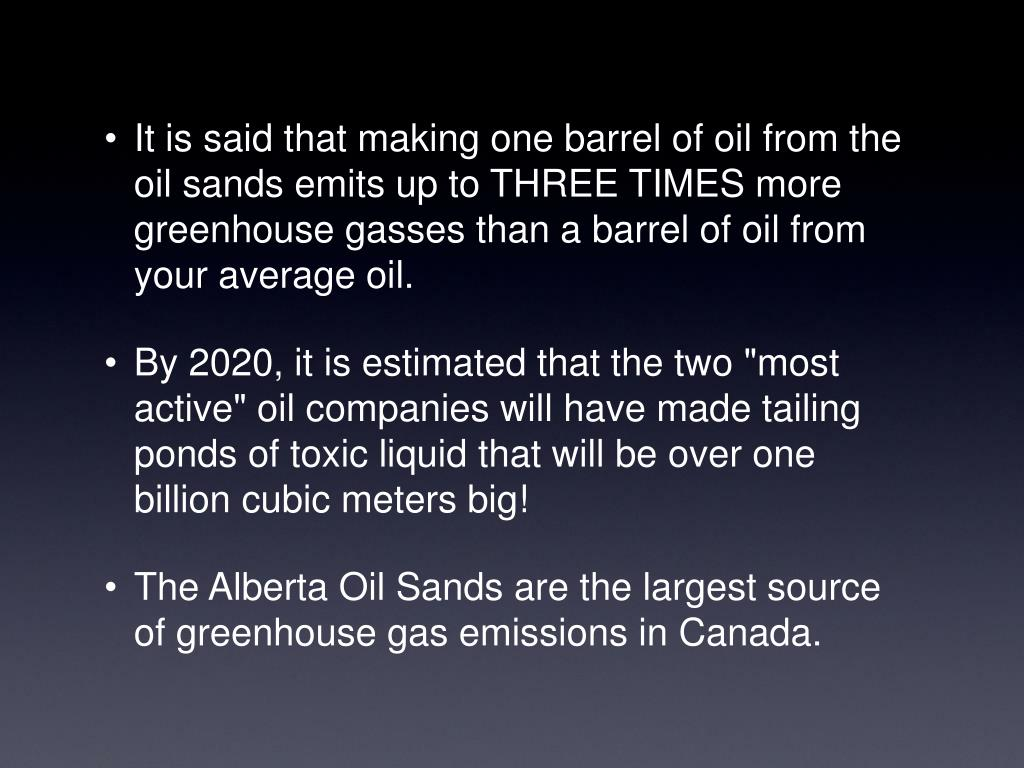 It is said that making one barrel of oil from the oil sands emits up to THREE TIMES more greenhouse gasses than a barrel of oil from your average oil.