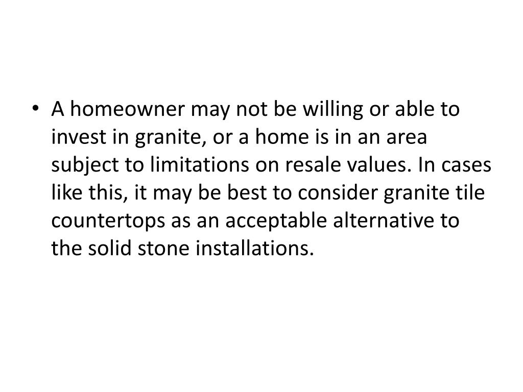 A homeowner may not be willing or able to invest in granite, or a home is in an area subject to limitations on resale values. In cases like this, it may be best to consider granite tile countertops as an acceptable alternative to the solid stone installations.