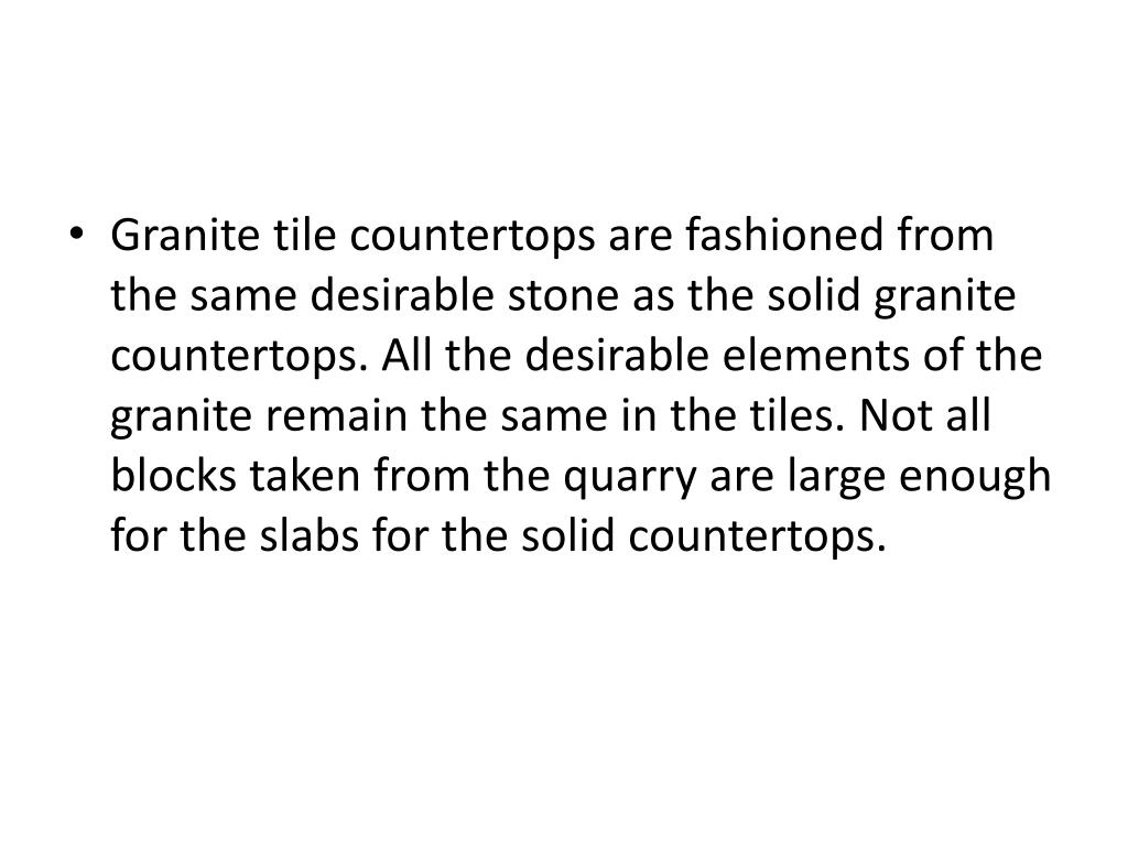 Granite tile countertops are fashioned from the same desirable stone as the solid granite countertops. All the desirable elements of the granite remain the same in the tiles. Not all blocks taken from the quarry are large enough for the slabs for the solid countertops.