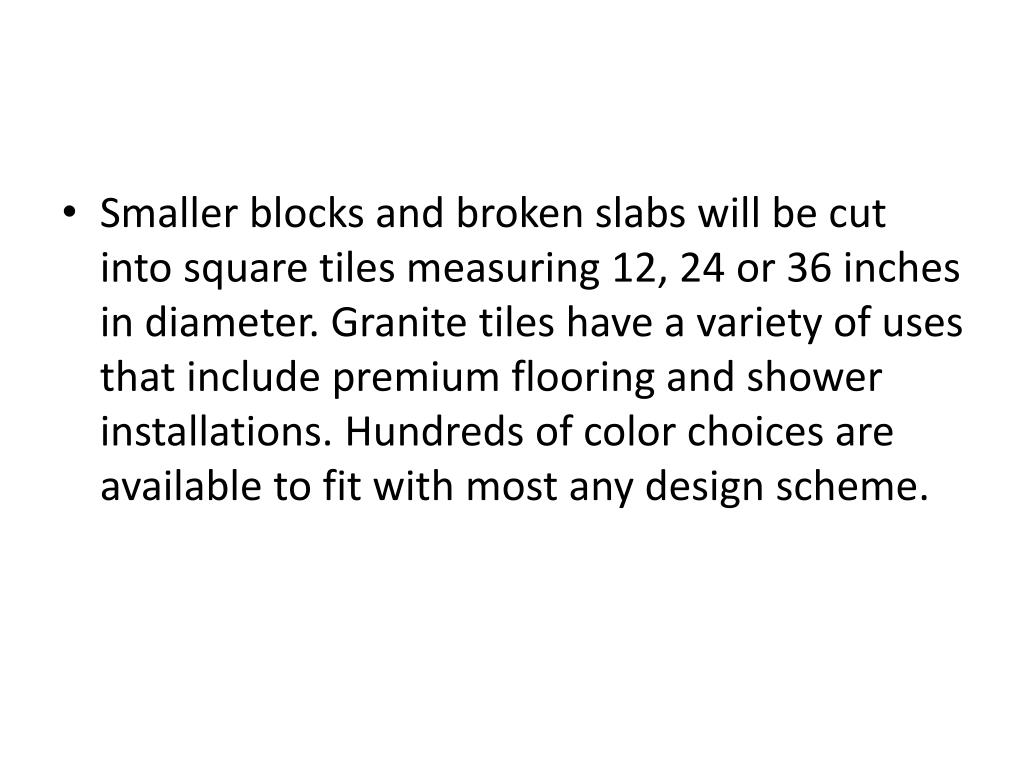 Smaller blocks and broken slabs will be cut into square tiles measuring 12, 24 or 36 inches in diameter. Granite tiles have a variety of uses that include premium flooring and shower installations. Hundreds of color choices are available to fit with most any design scheme.