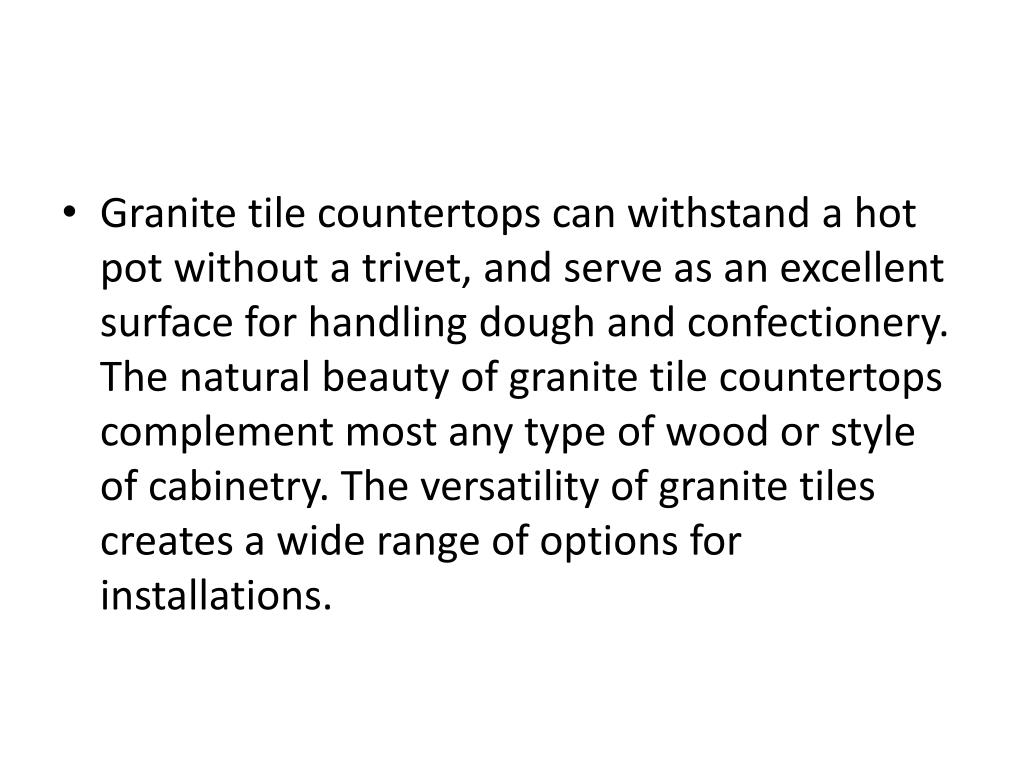 Granite tile countertops can withstand a hot pot without a trivet, and serve as an excellent surface for handling dough and confectionery. The natural beauty of granite tile countertops complement most any type of wood or style of cabinetry. The versatility of granite tiles creates a wide range of options for installations.