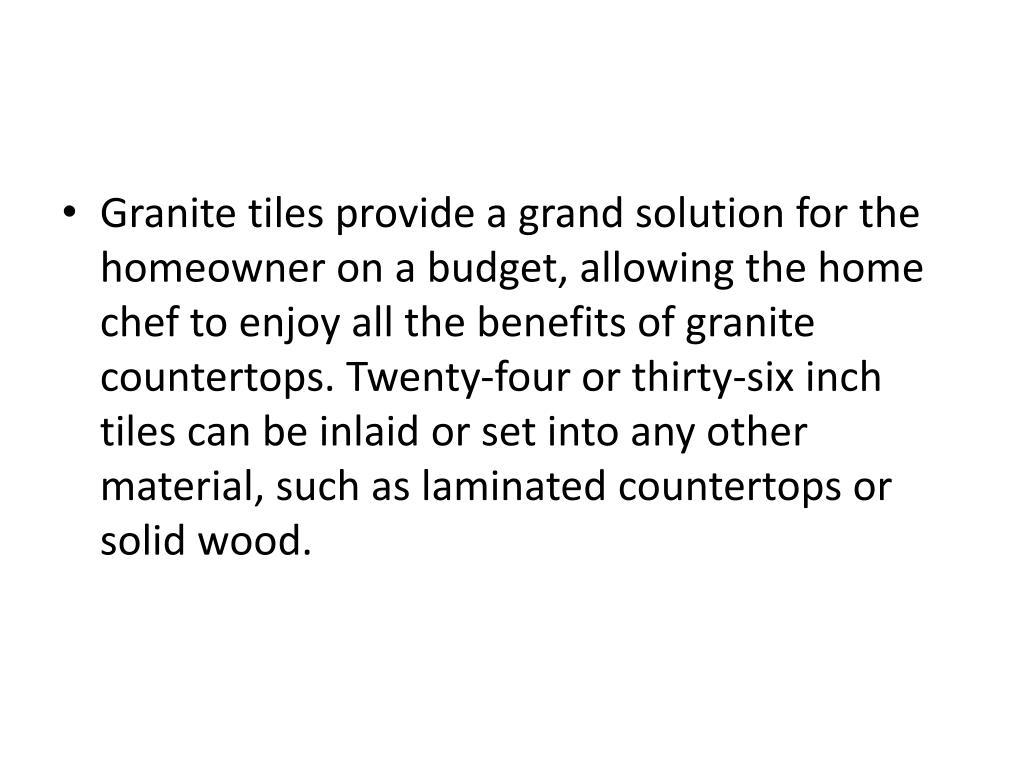 Granite tiles provide a grand solution for the homeowner on a budget, allowing the home chef to enjoy all the benefits of granite countertops. Twenty-four or thirty-six inch tiles can be inlaid or set into any other material, such as laminated countertops or solid wood.