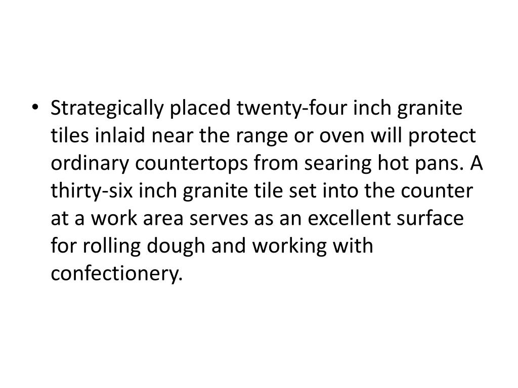 Strategically placed twenty-four inch granite tiles inlaid near the range or oven will protect ordinary countertops from searing hot pans. A thirty-six inch granite tile set into the counter at a work area serves as an excellent surface for rolling dough and working with confectionery.