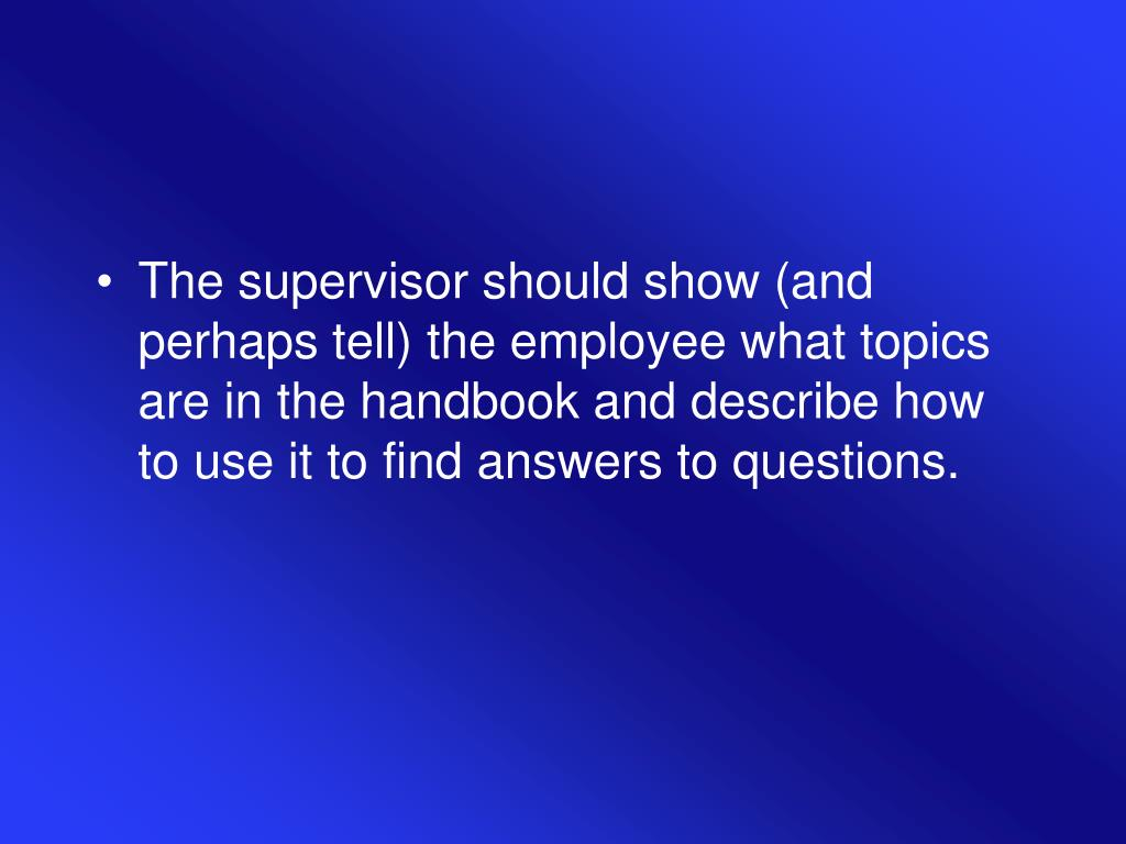 The supervisor should show (and perhaps tell) the employee what topics are in the handbook and describe how to use it to find answers to questions.