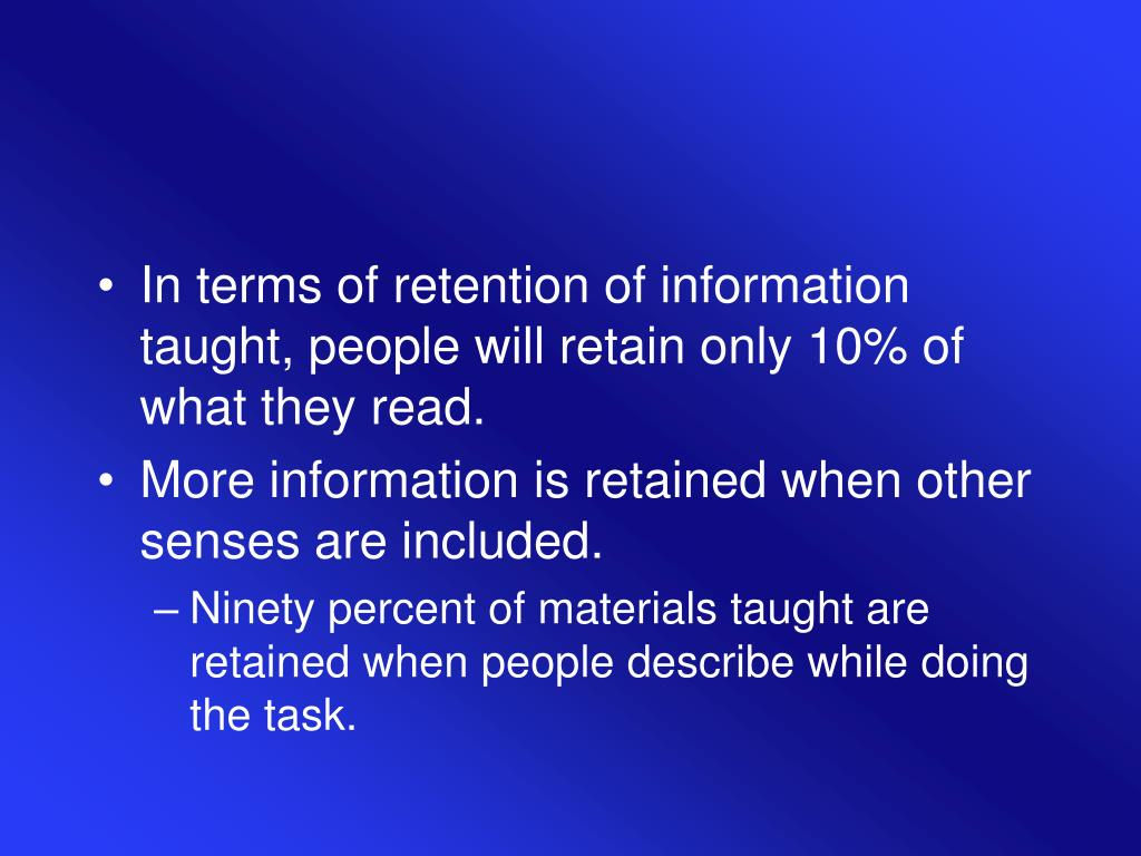 In terms of retention of information taught, people will retain only 10% of what they read.