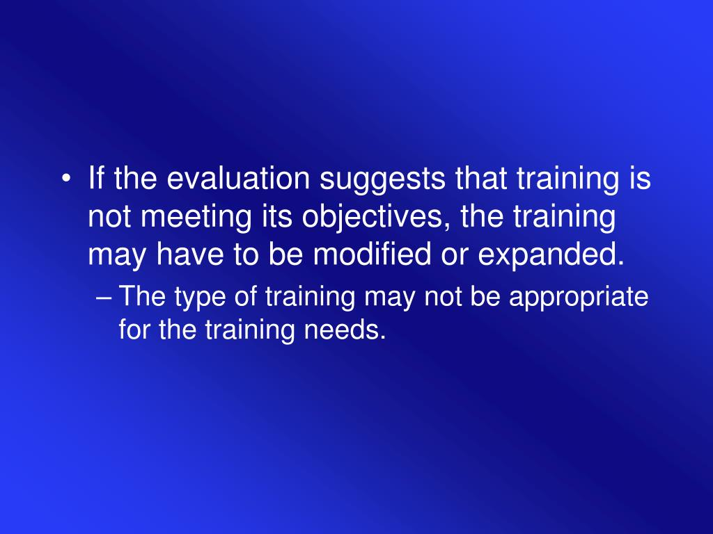 If the evaluation suggests that training is not meeting its objectives, the training may have to be modified or expanded.