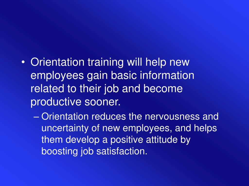 Orientation training will help new employees gain basic information related to their job and become productive sooner.