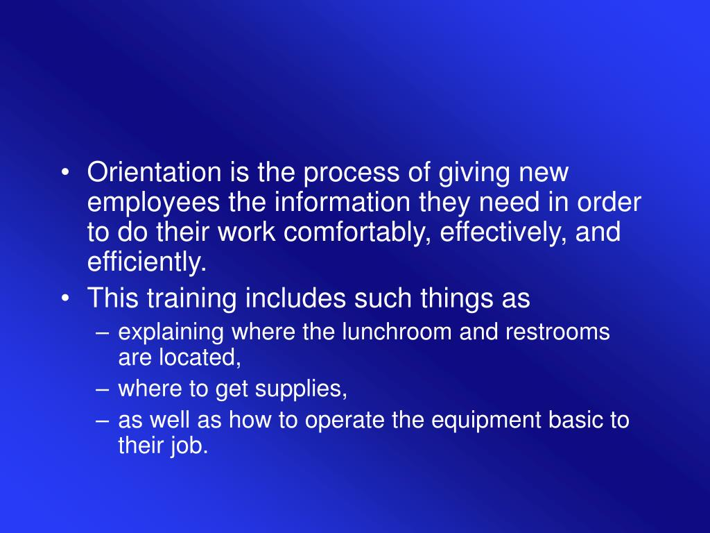 Orientation is the process of giving new employees the information they need in order to do their work comfortably, effectively, and efficiently.