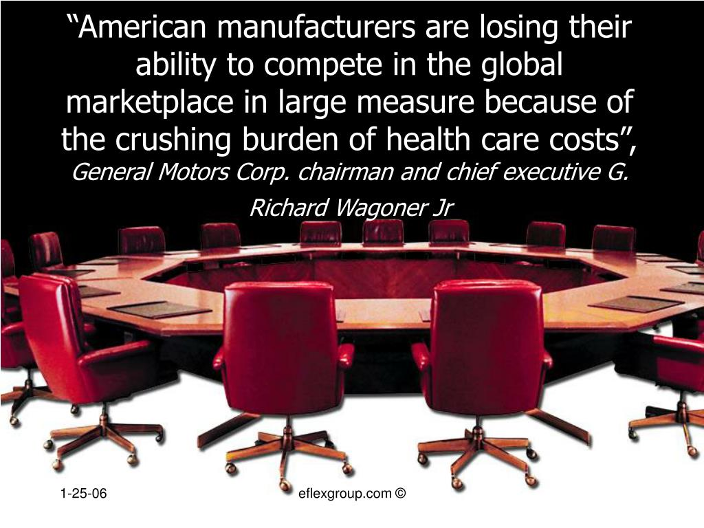 """American manufacturers are losing their ability to compete in the global marketplace in large measure because of the crushing burden of health care costs"","