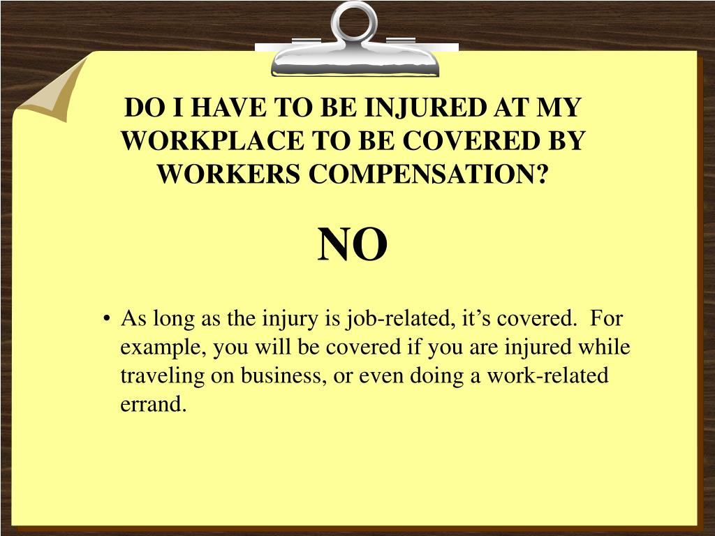 DO I HAVE TO BE INJURED AT MY WORKPLACE TO BE COVERED BY WORKERS COMPENSATION?