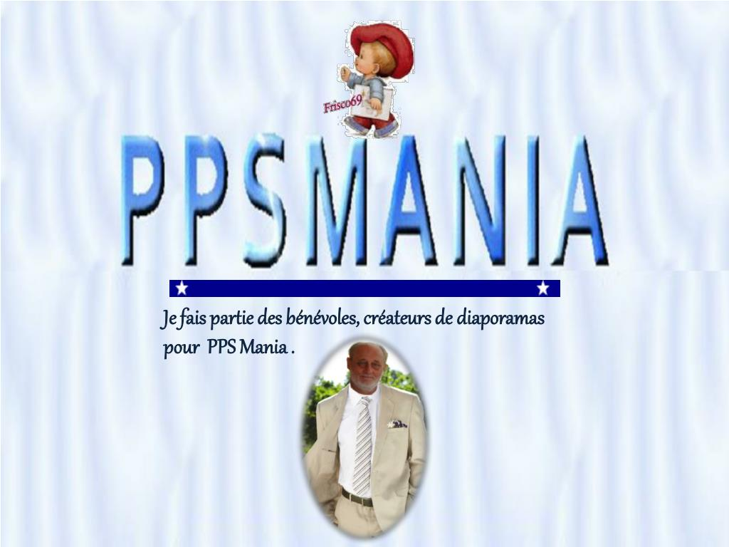 Je fais partie des bénévoles, créateurs de diaporamas pour  PPS Mania .