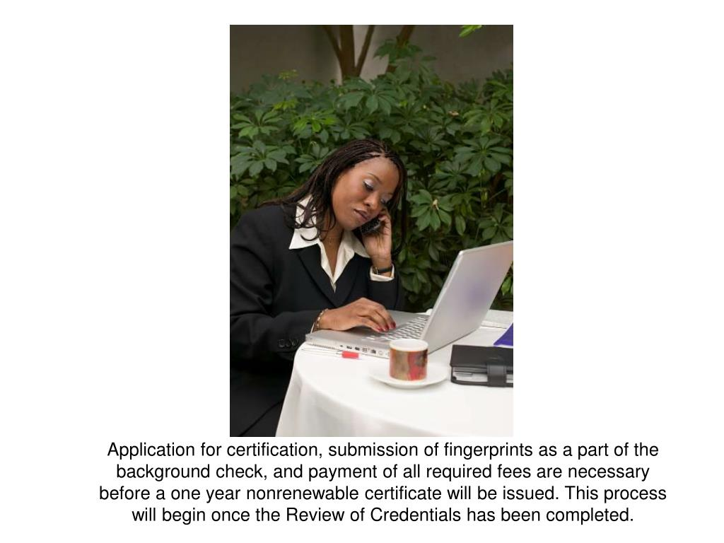 Application for certification, submission of fingerprints as a part of the background check, and payment of all required fees are necessary  before a one year nonrenewable certificate will be issued. This process will begin once the Review of Credentials has been completed.