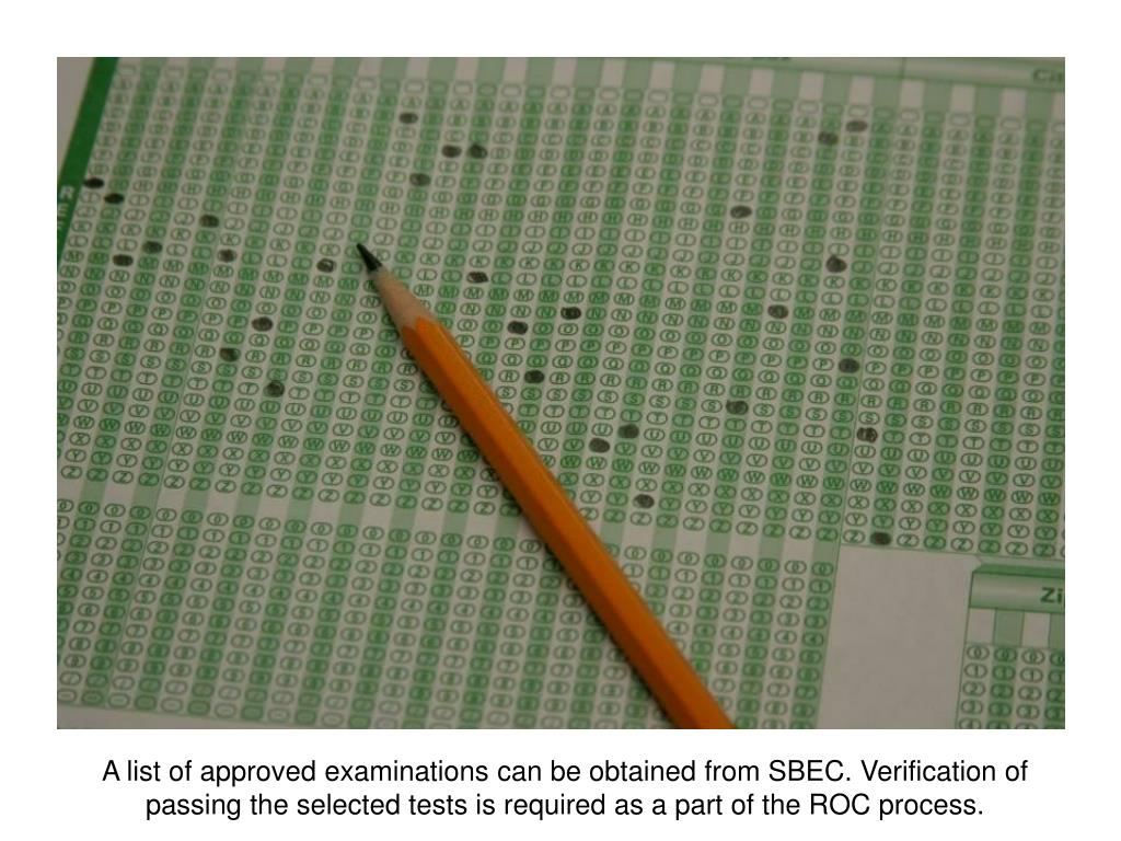 A list of approved examinations can be obtained from SBEC. Verification of passing the selected tests is required as a part of the ROC process.