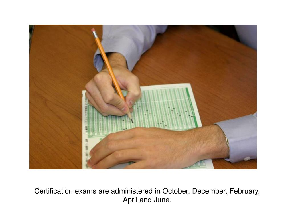 Certification exams are administered in October, December, February, April and June.