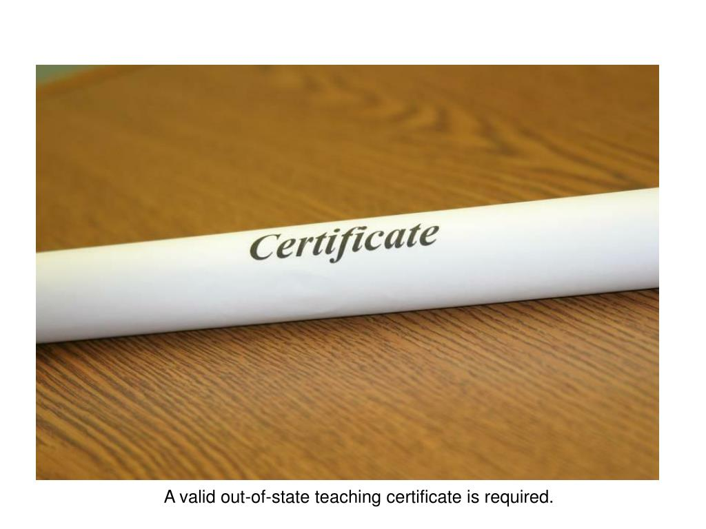 A valid out-of-state teaching certificate is required.