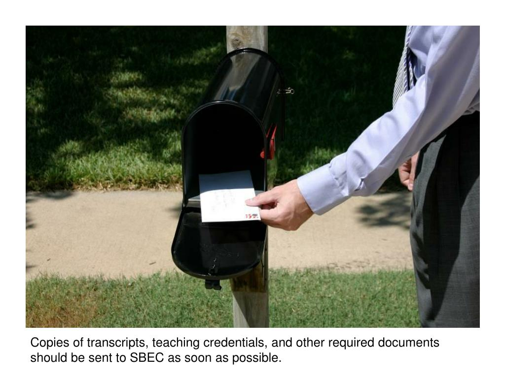 Copies of transcripts, teaching credentials, and other required documents should be sent to SBEC as soon as possible.