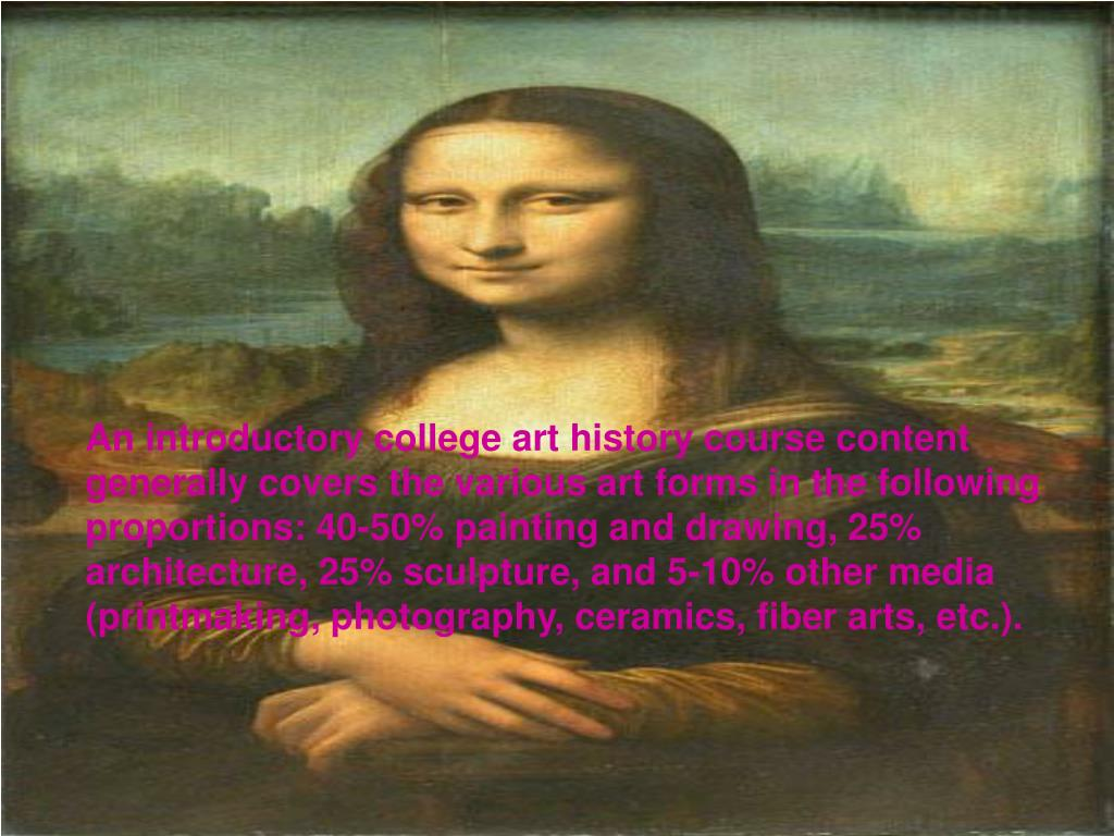 An introductory college art history course content generally covers the various art forms in the following proportions: 40-50% painting and drawing, 25% architecture, 25% sculpture, and 5-10% other media (printmaking, photography, ceramics, fiber arts, etc.).