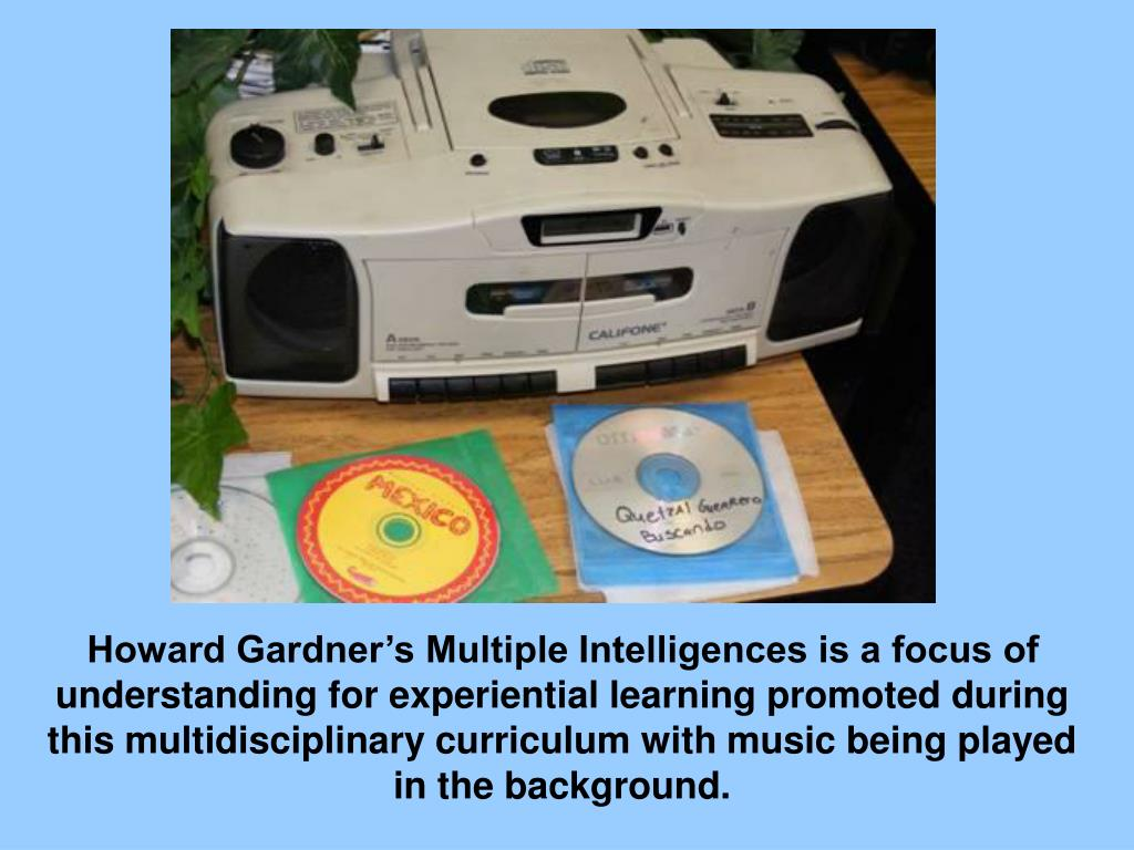 Howard Gardner's Multiple Intelligences is a focus of understanding for experiential learning promoted during this multidisciplinary curriculum with music being played in the background.