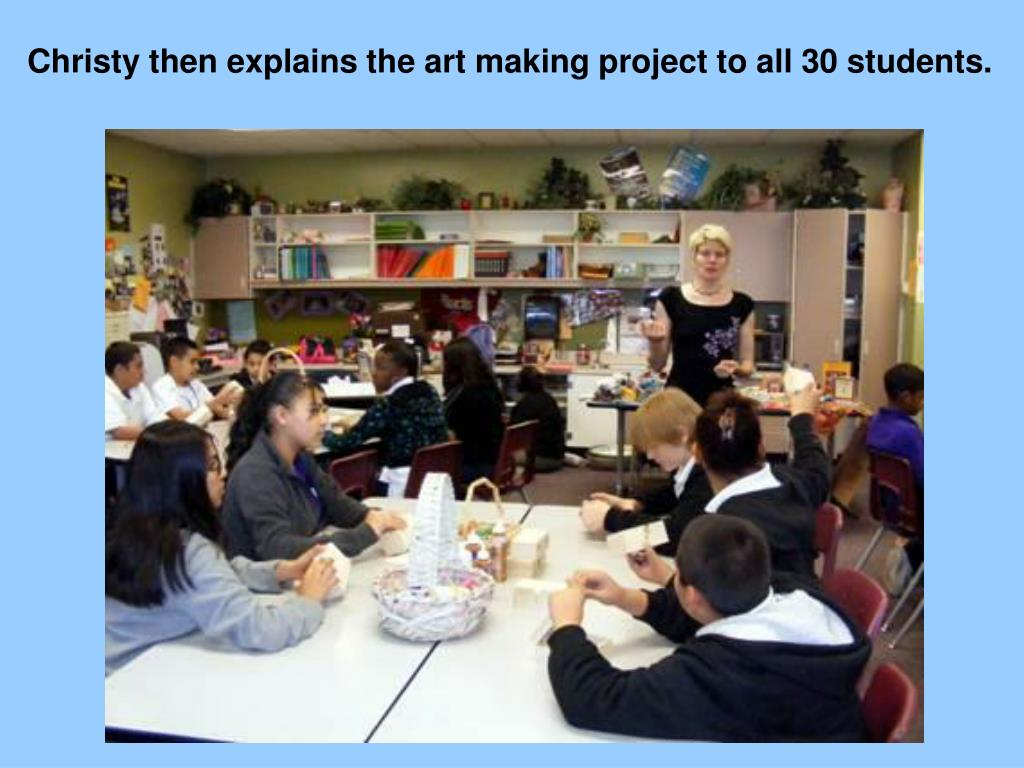 Christy then explains theart making project to all 30 students.