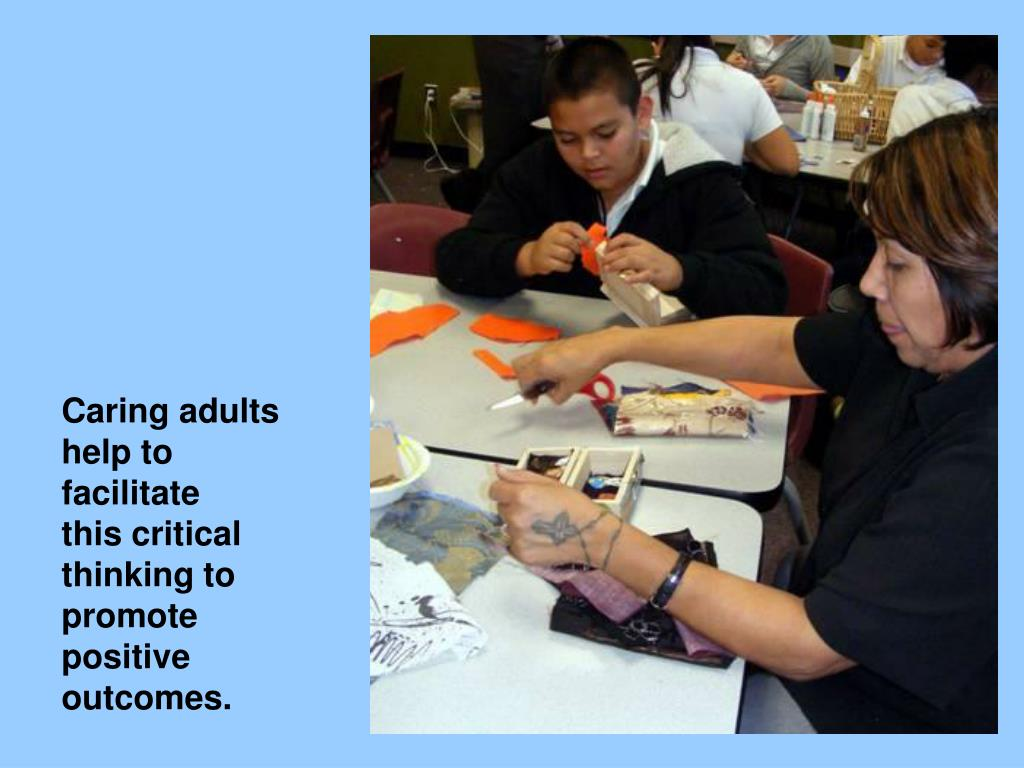 Caring adults help to facilitate thiscritical thinking to promote positive outcomes.