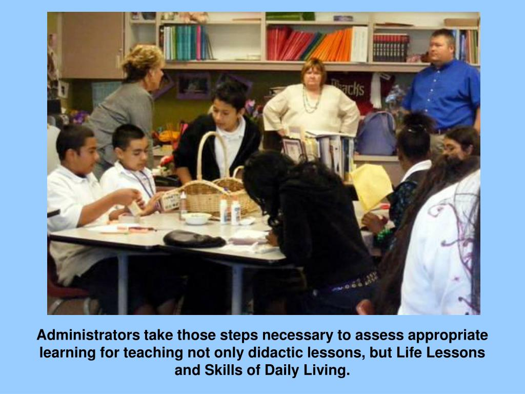 Administrators take those steps necessary to assess appropriate learning for teaching not only didactic lessons, but Life Lessons andSkills ofDailyLiving.