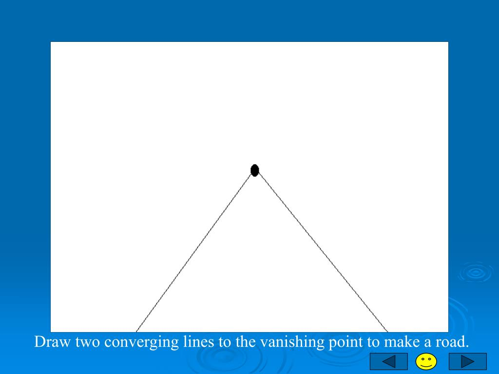 Draw two converging lines to the vanishing point to make a road.