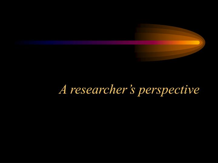A researcher s perspective