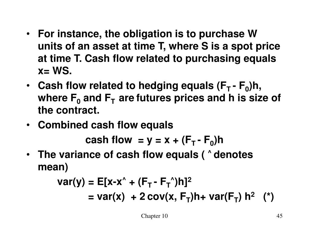 For instance, the obligation is to purchase W units of an asset at time T, where S is a spot price at time T. Cash flow related to purchasing equals x= WS.