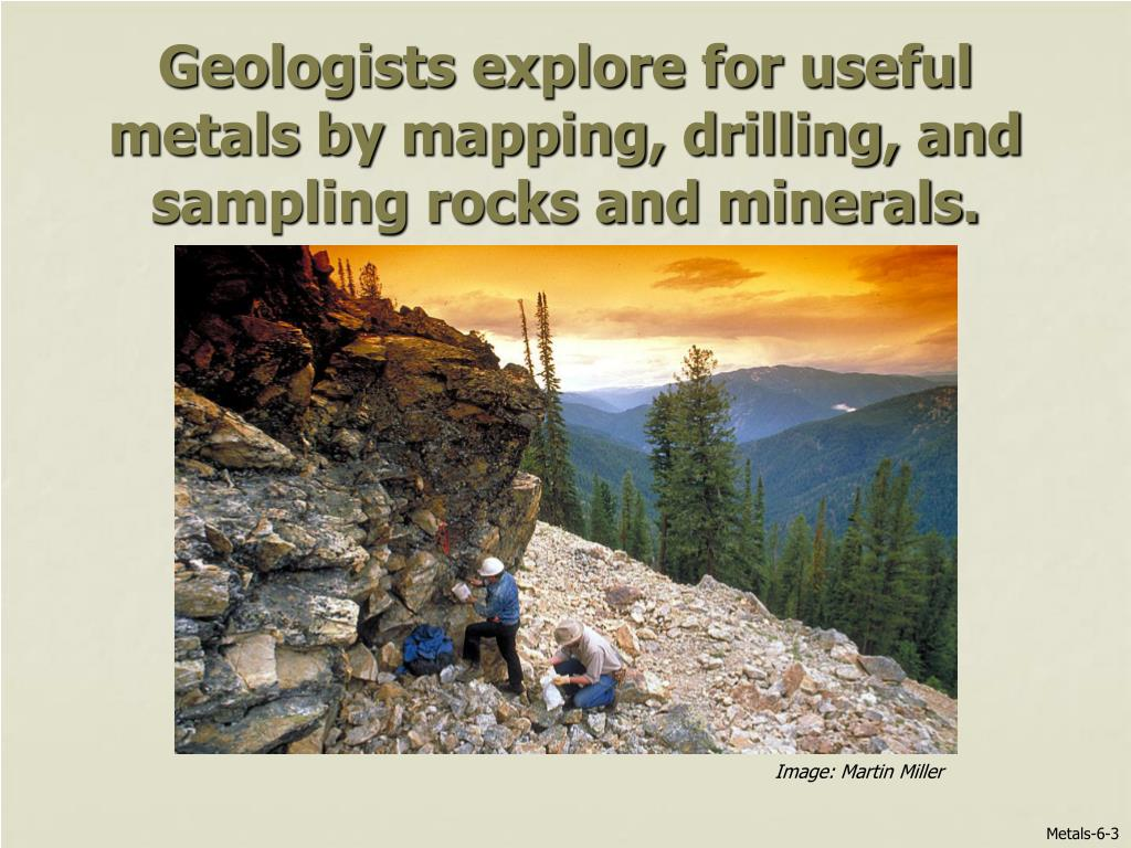 Geologists explore for useful metals by mapping, drilling, and sampling rocks and minerals.